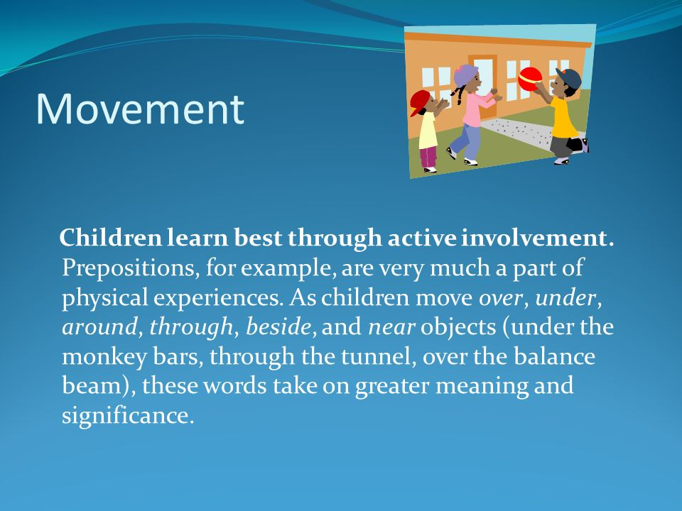 Movement Children learn best through active involvement. Prepositions, for example, are very much a part of physical experiences. As children move ove
