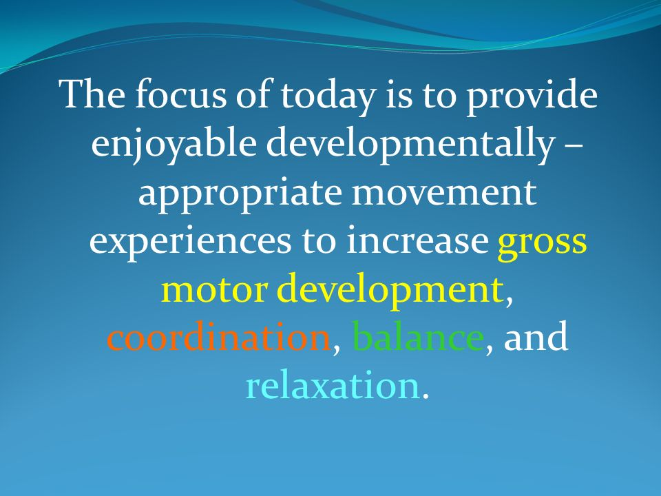 The focus of today is to provide enjoyable developmentally – appropriate movement experiences to increase gross motor development, coordination, balance, and relaxation.