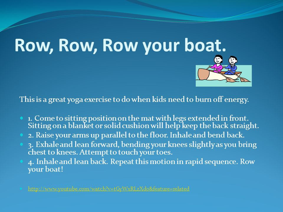 Row, Row, Row your boat. This is a great yoga exercise to do when kids need to burn off energy. 1. Come to sitting position on the mat with legs exten