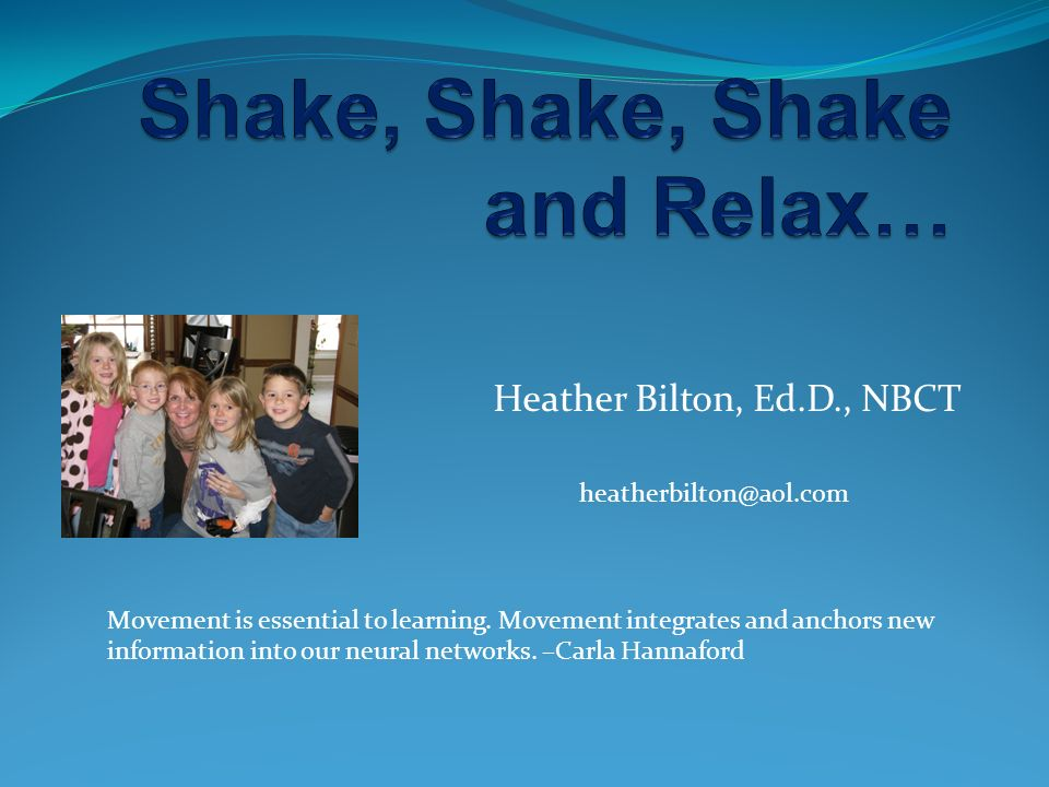 Heather Bilton, Ed.D., NBCT heatherbilton@aol.com Movement is essential to learning. Movement integrates and anchors new information into our neural n