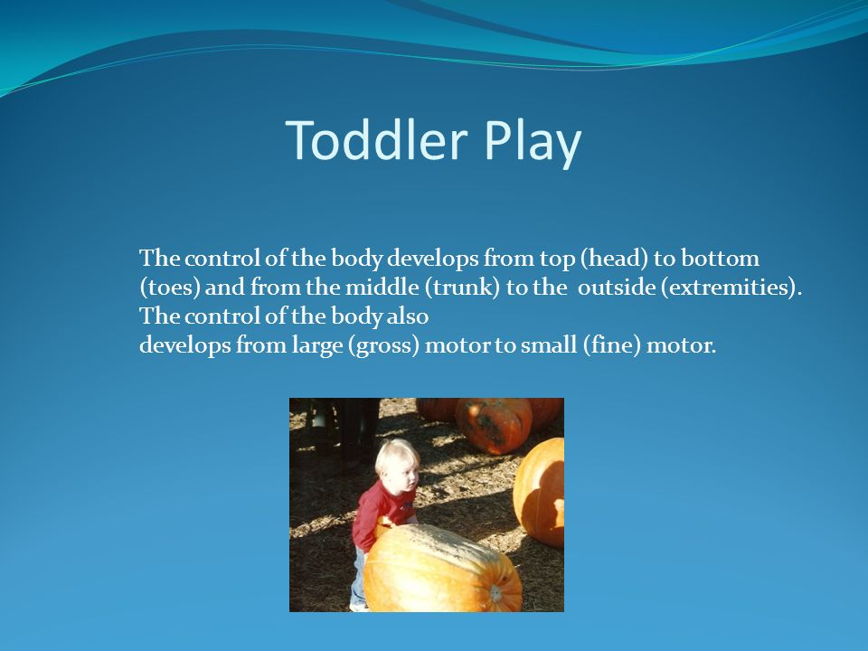 Toddler Play The control of the body develops from top (head) to bottom (toes) and from the middle (trunk) to the outside (extremities). The control o