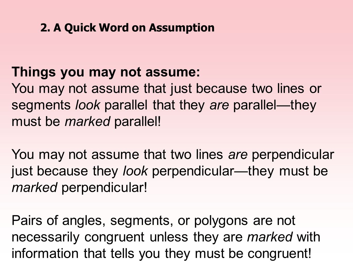 2.A Quick Word on Assumption Things you may not assume: You may not assume that just because two lines or segments look parallel that they are paralle