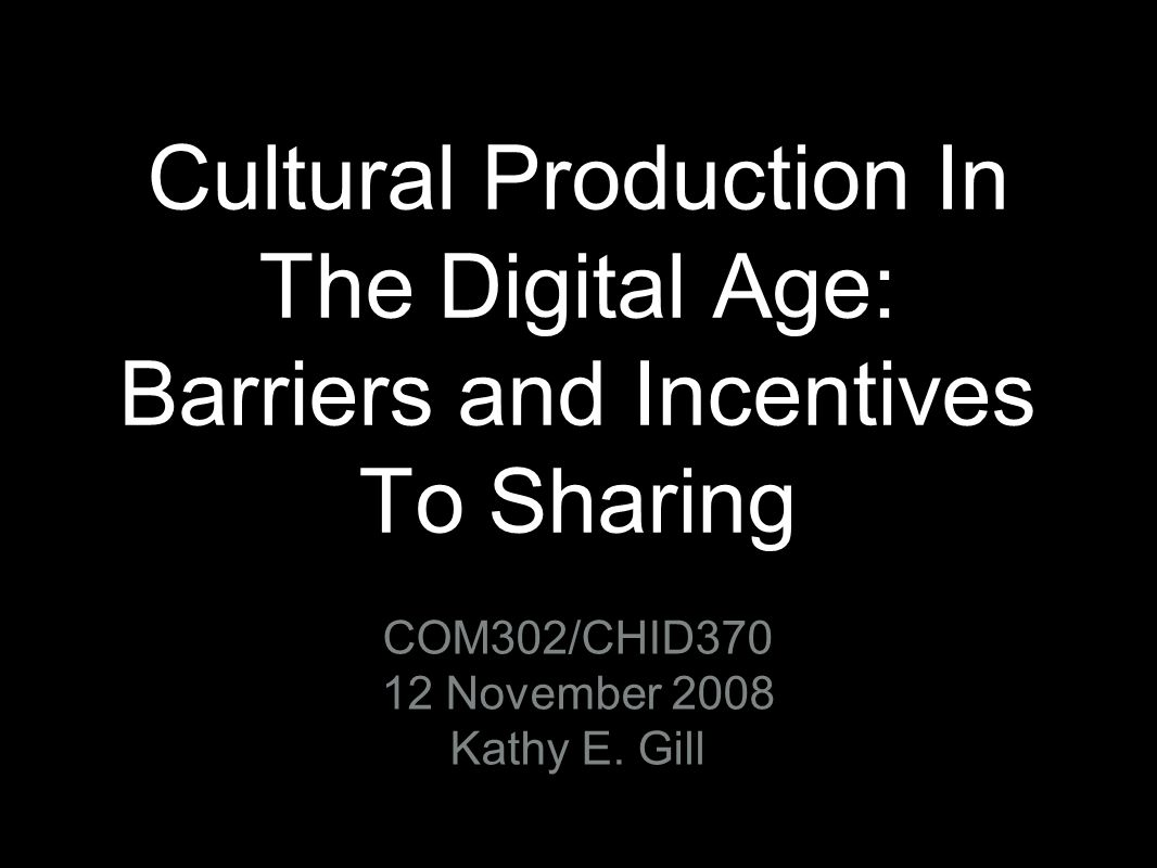 Cultural Production In The Digital Age: Barriers and Incentives To Sharing COM302/CHID370 12 November 2008 Kathy E. Gill