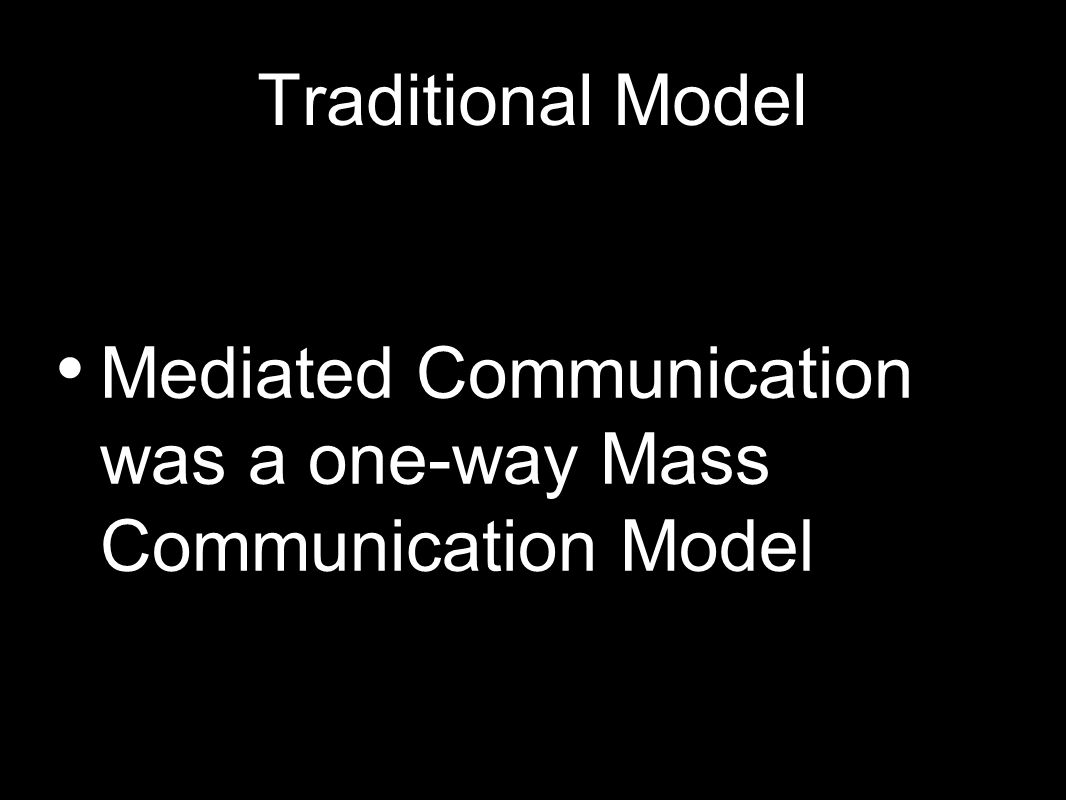 Traditional Model Mediated Communication was a one-way Mass Communication Model