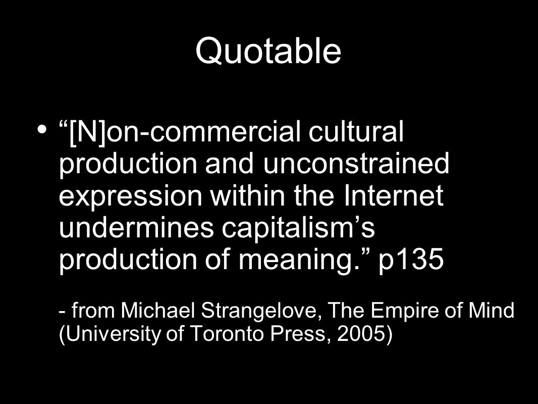 Quotable [N]on-commercial cultural production and unconstrained expression within the Internet undermines capitalisms production of meaning. p135 - fr