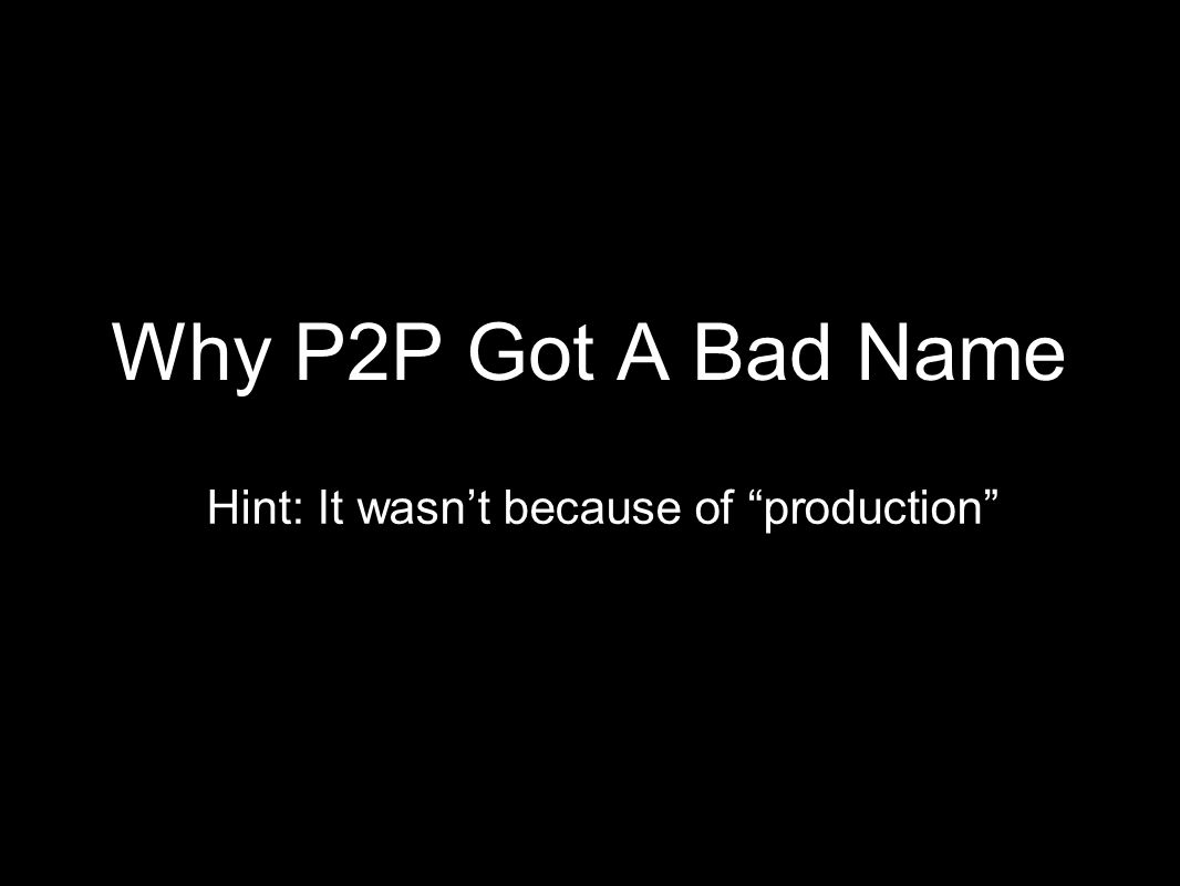 Why P2P Got A Bad Name Hint: It wasnt because of production