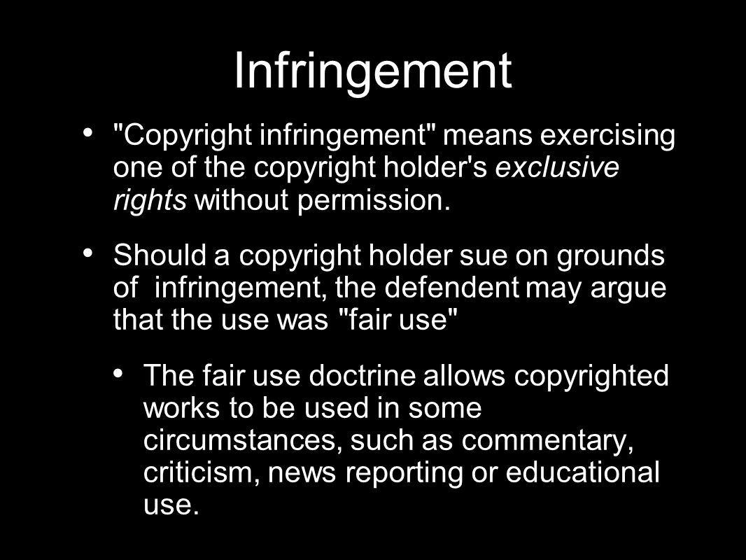 Infringement Copyright infringement means exercising one of the copyright holder s exclusive rights without permission.
