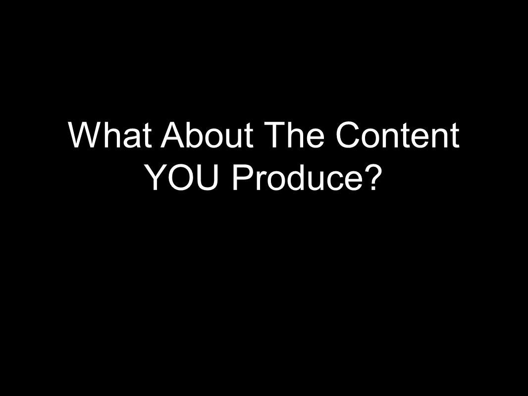 What About The Content YOU Produce?
