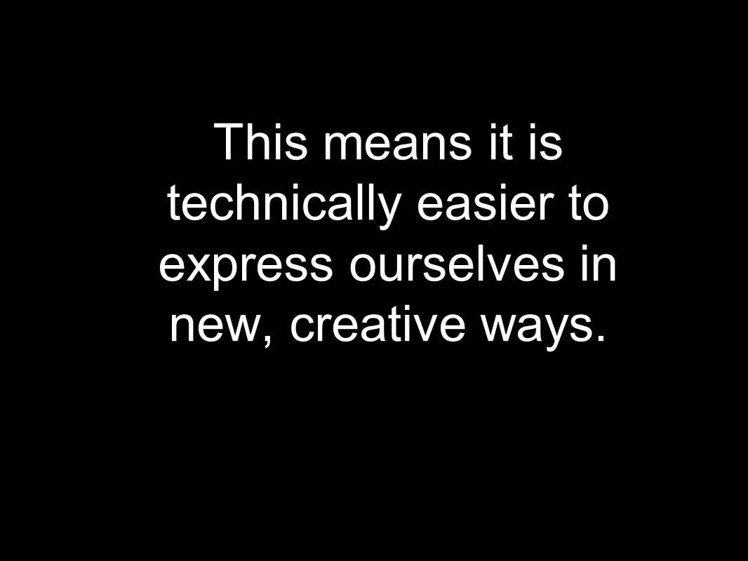 This means it is technically easier to express ourselves in new, creative ways.
