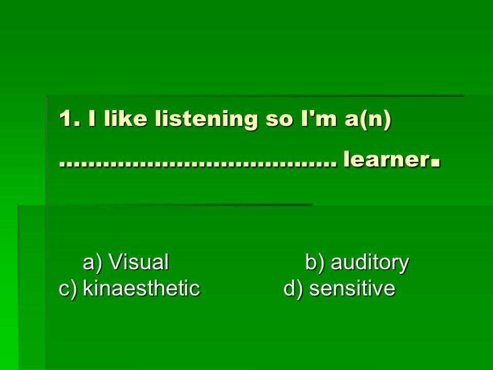 1. I like listening so I m a(n) ……………………………….. learner.