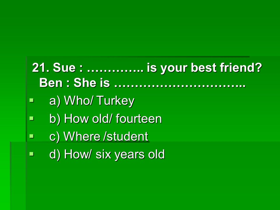 21. Sue : ………….. is your best friend. Ben : She is …………………………..