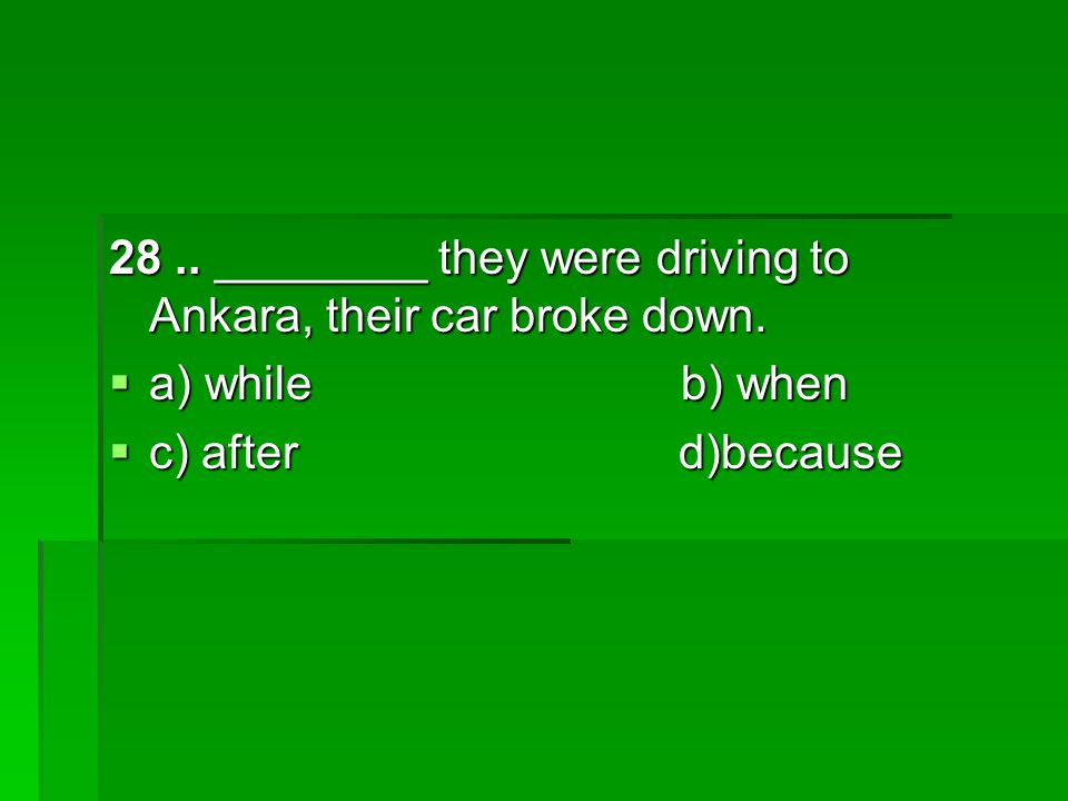 28.. ________ they were driving to Ankara, their car broke down.