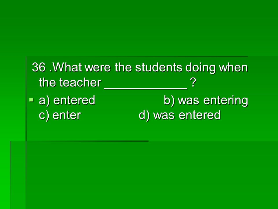 36.What were the students doing when the teacher ____________ .