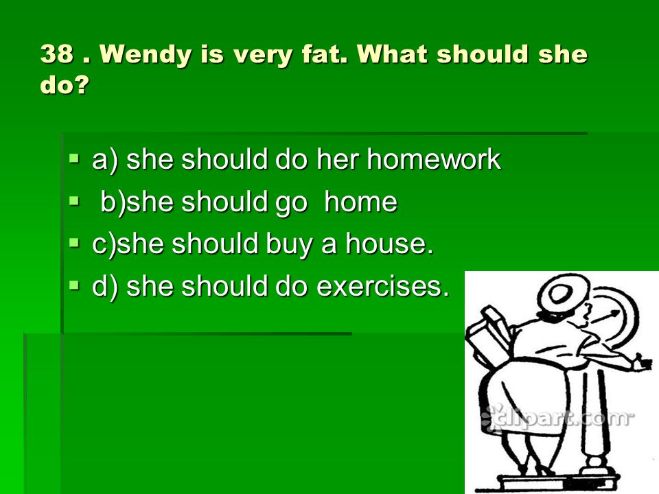 38. Wendy is very fat. What should she do.