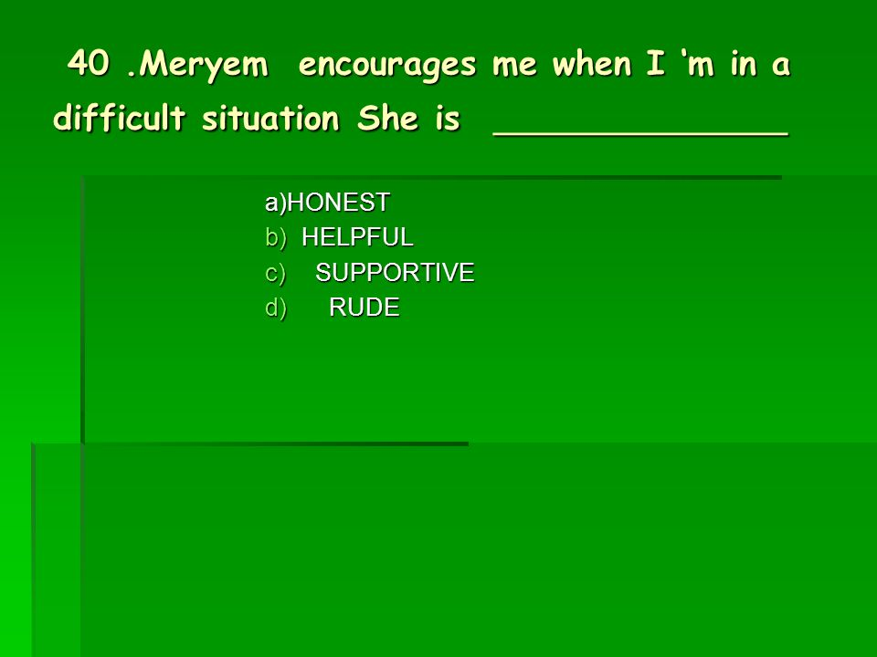 40.Meryem encourages me when I m in a difficult situation She is ____________ 40.Meryem encourages me when I m in a difficult situation She is ____________ a)HONEST b)HELPFUL c) SUPPORTIVE d) RUDE