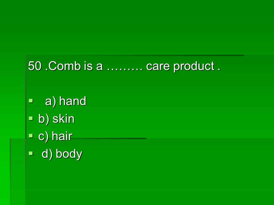 50.Comb is a ……… care product. a) hand a) hand b) skin b) skin c) hair c) hair d) body d) body