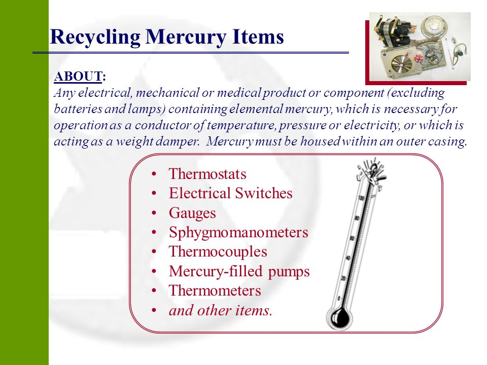 Recycling Mercury Items ABOUT: Any electrical, mechanical or medical product or component (excluding batteries and lamps) containing elemental mercury