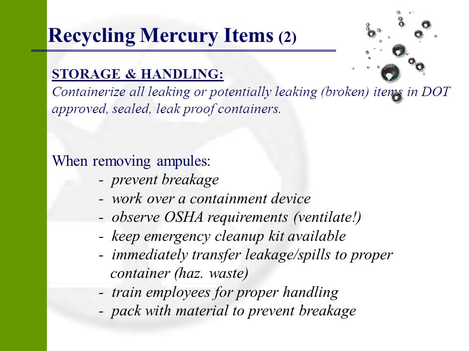 Recycling Mercury Items (2) STORAGE & HANDLING: Containerize all leaking or potentially leaking (broken) items in DOT approved, sealed, leak proof con