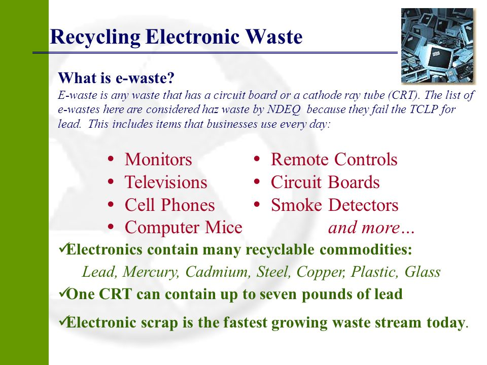 Recycling Electronic Waste What is e-waste? E-waste is any waste that has a circuit board or a cathode ray tube (CRT). The list of e-wastes here are c
