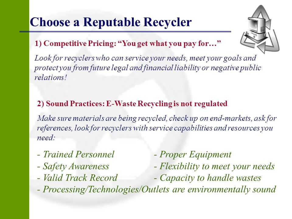 Choose a Reputable Recycler 1) Competitive Pricing: You get what you pay for… Look for recyclers who can service your needs, meet your goals and prote