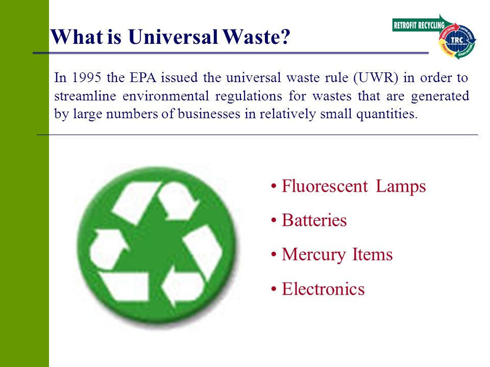 What is Universal Waste? Fluorescent Lamps Batteries Mercury Items Electronics In 1995 the EPA issued the universal waste rule (UWR) in order to strea