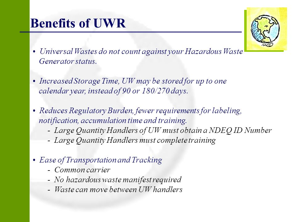 Universal Wastes do not count against your Hazardous Waste Generator status. Increased Storage Time, UW may be stored for up to one calendar year, ins