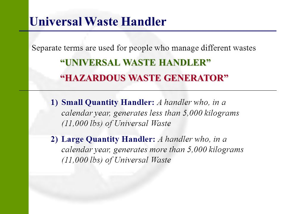 Universal Waste Handler Separate terms are used for people who manage different wastes UNIVERSAL WASTE HANDLER HAZARDOUS WASTE GENERATOR 1)Small Quant