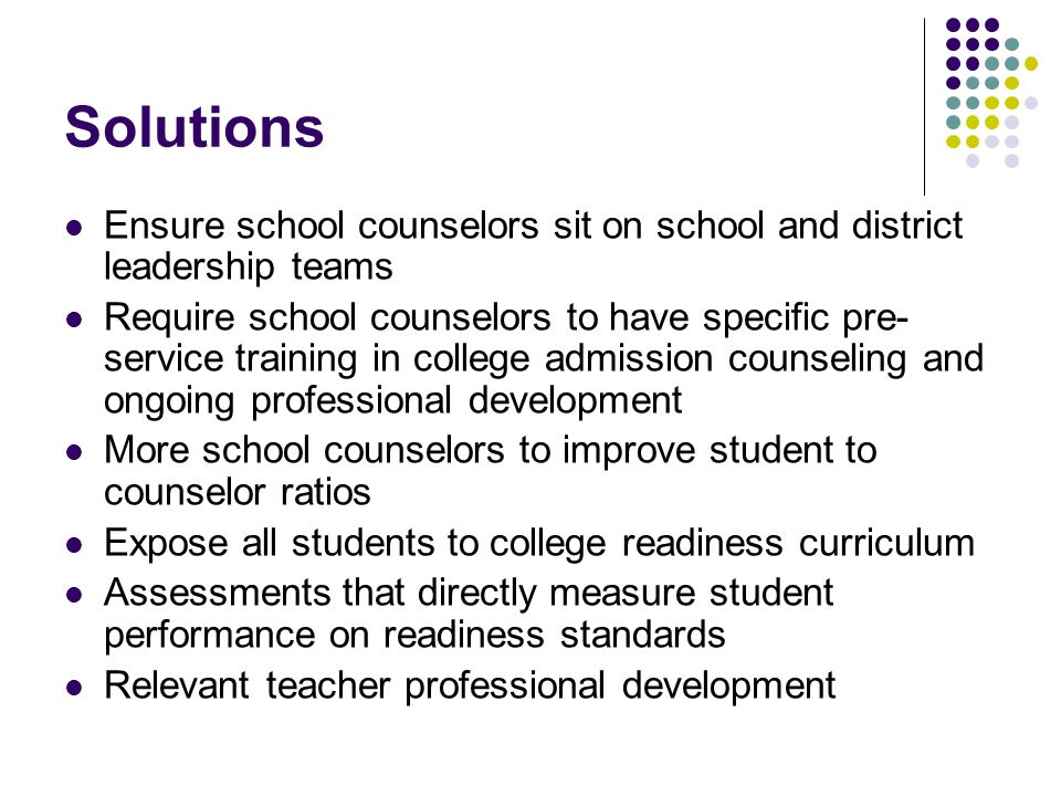 Solutions Ensure school counselors sit on school and district leadership teams Require school counselors to have specific pre- service training in col