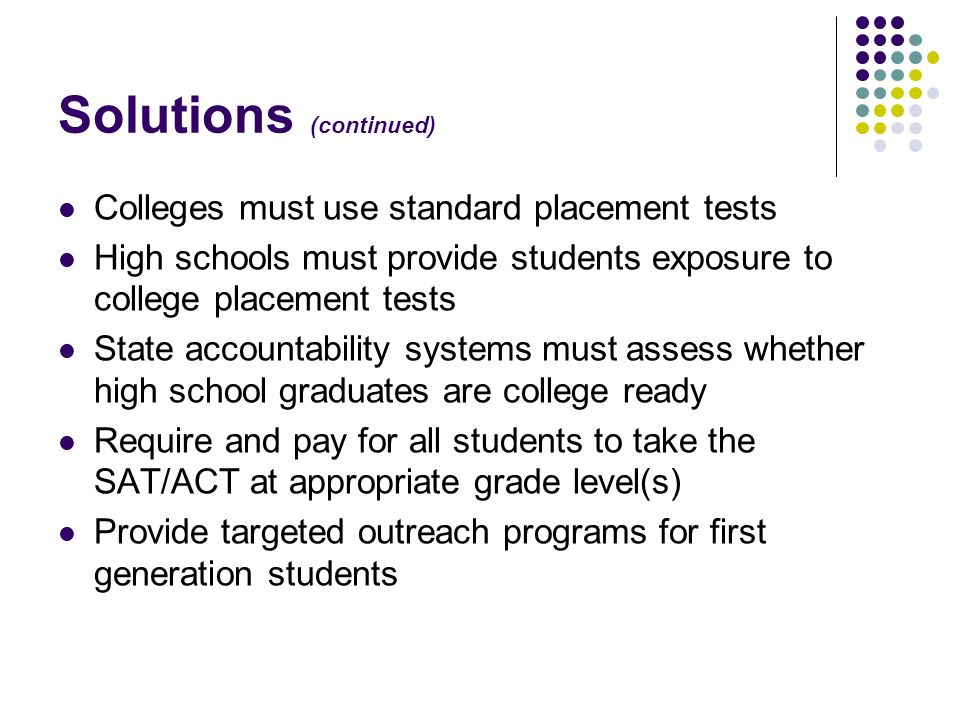 Solutions (continued) Colleges must use standard placement tests High schools must provide students exposure to college placement tests State accounta