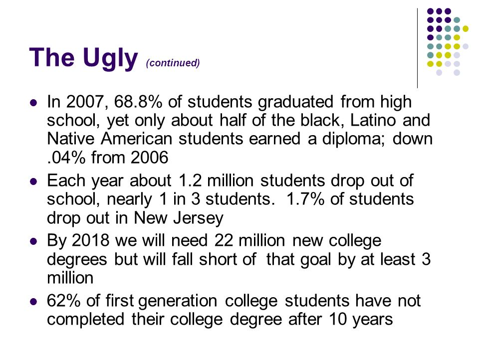The Ugly (continued) In 2007, 68.8% of students graduated from high school, yet only about half of the black, Latino and Native American students earn
