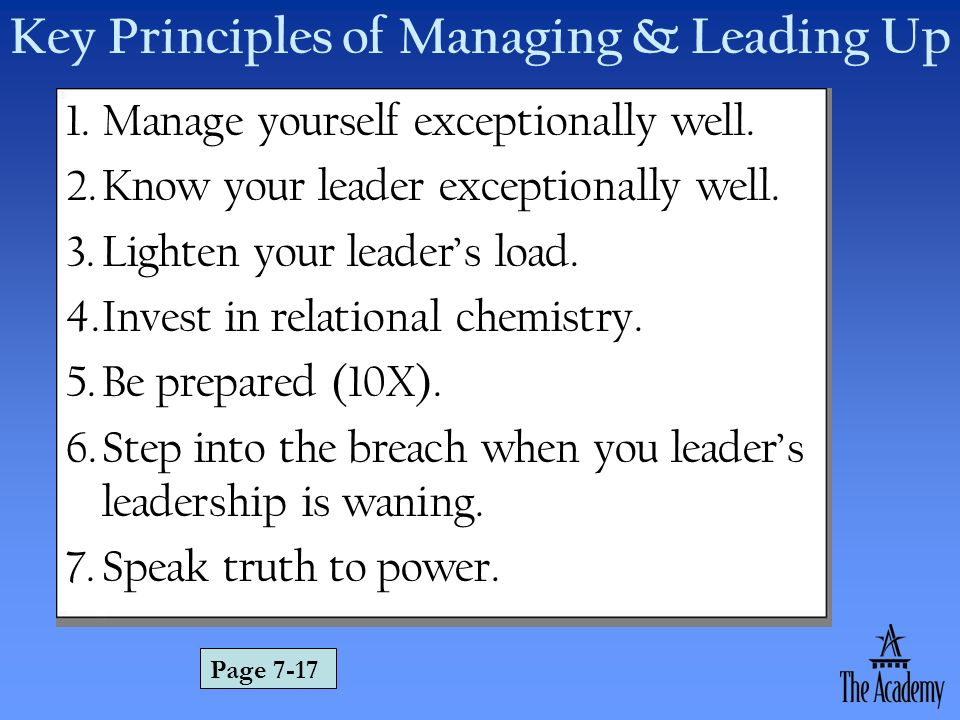Key Principles of Managing & Leading Up 1.Manage yourself exceptionally well. 2.Know your leader exceptionally well. 3.Lighten your leaders load. 4.In