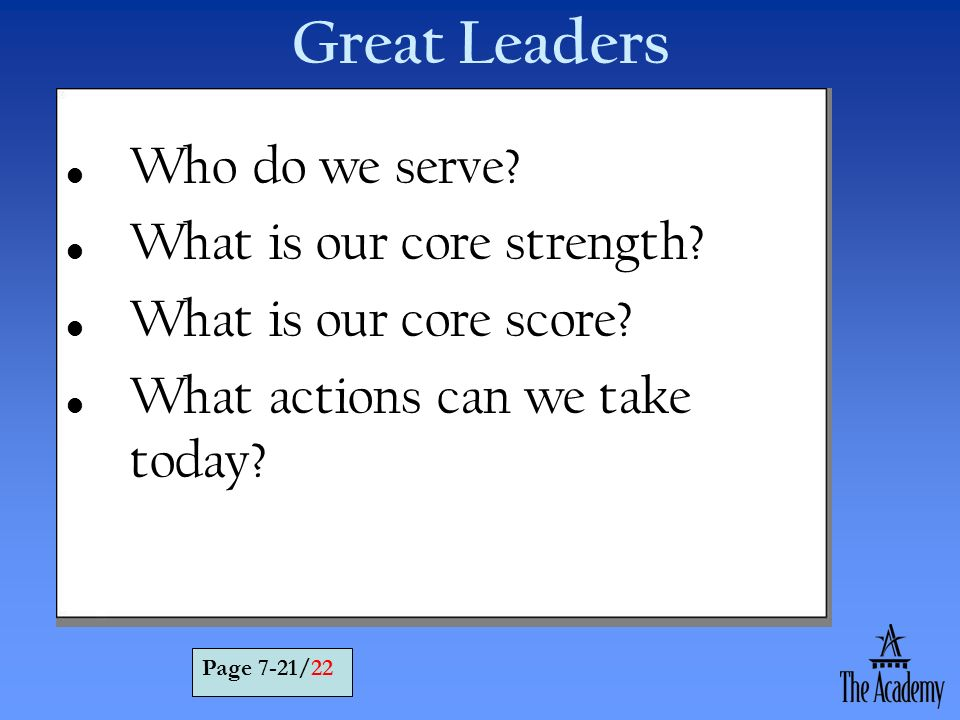 Who do we serve? What is our core strength? What is our core score? What actions can we take today? Great Leaders Page 7-21/22