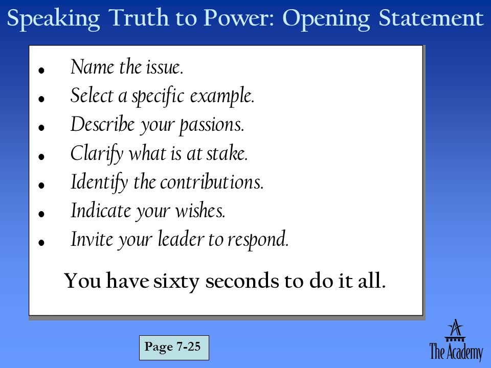 Speaking Truth to Power: Opening Statement Name the issue. Select a specific example. Describe your passions. Clarify what is at stake. Identify the c
