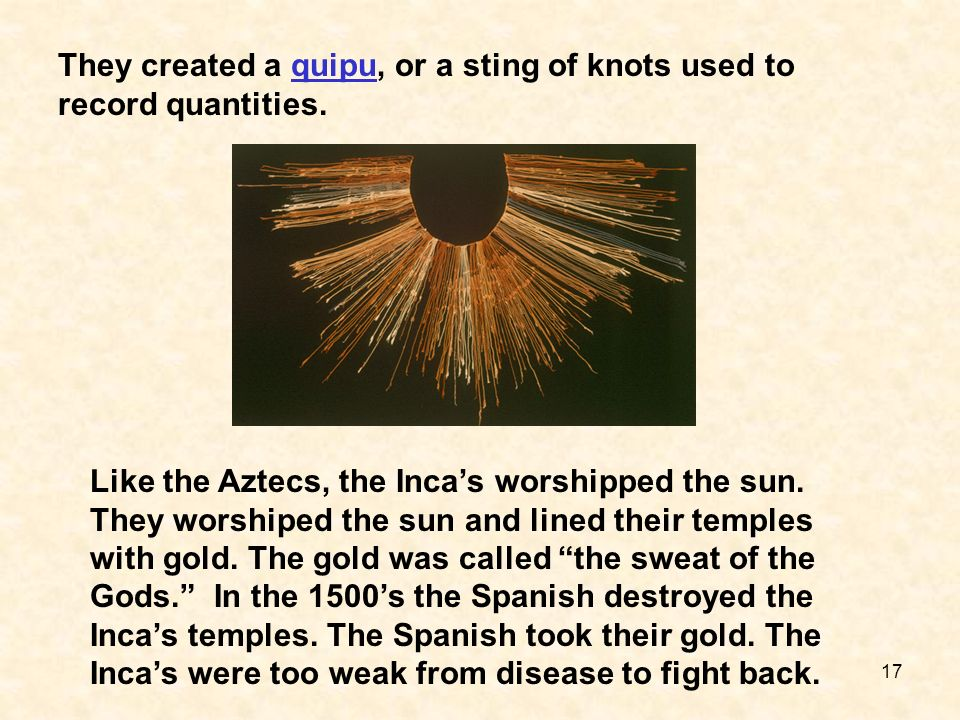 Like the Aztecs, the Incas worshipped the sun. They worshiped the sun and lined their temples with gold. The gold was called the sweat of the Gods. In