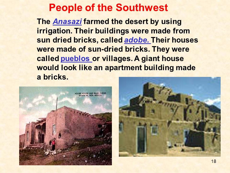 People of the Southwest The Anasazi farmed the desert by using irrigation. Their buildings were made from sun dried bricks, called adobe. Their houses