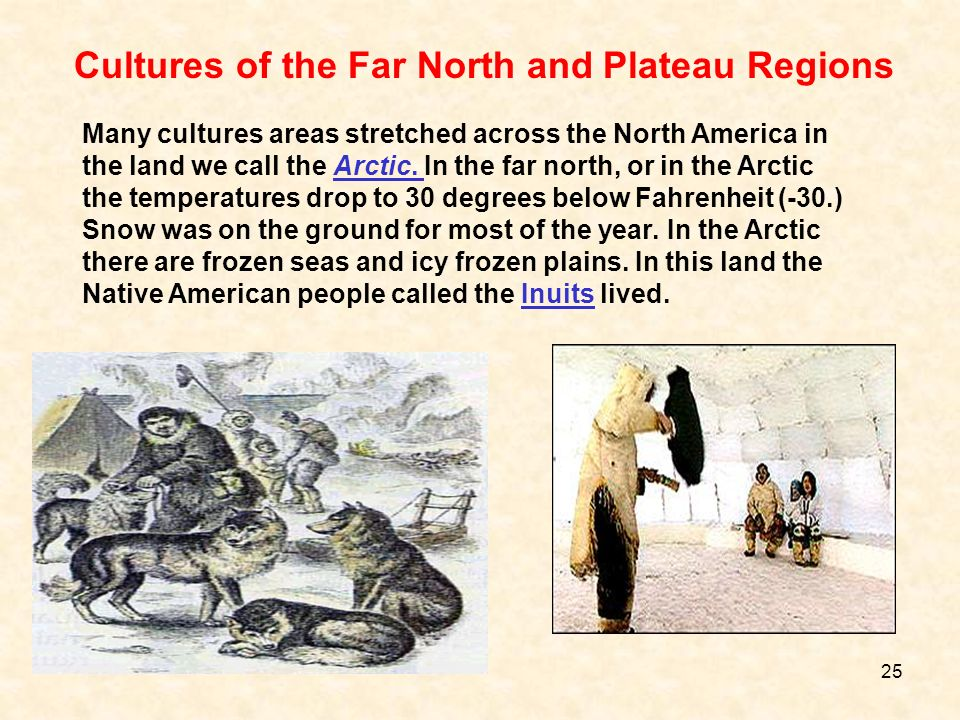 Many cultures areas stretched across the North America in the land we call the Arctic. In the far north, or in the Arctic the temperatures drop to 30