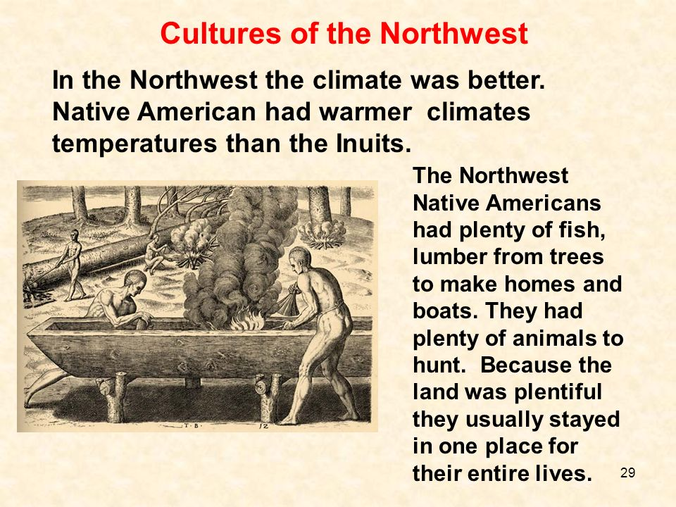 In the Northwest the climate was better. Native American had warmer climates temperatures than the Inuits. The Northwest Native Americans had plenty o