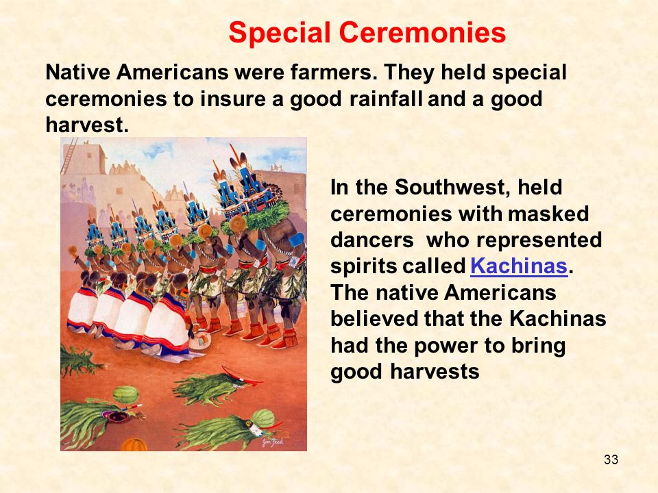 Native Americans were farmers. They held special ceremonies to insure a good rainfall and a good harvest. In the Southwest, held ceremonies with maske