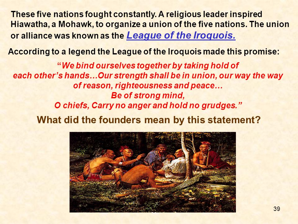 These five nations fought constantly. A religious leader inspired Hiawatha, a Mohawk, to organize a union of the five nations. The union or alliance w