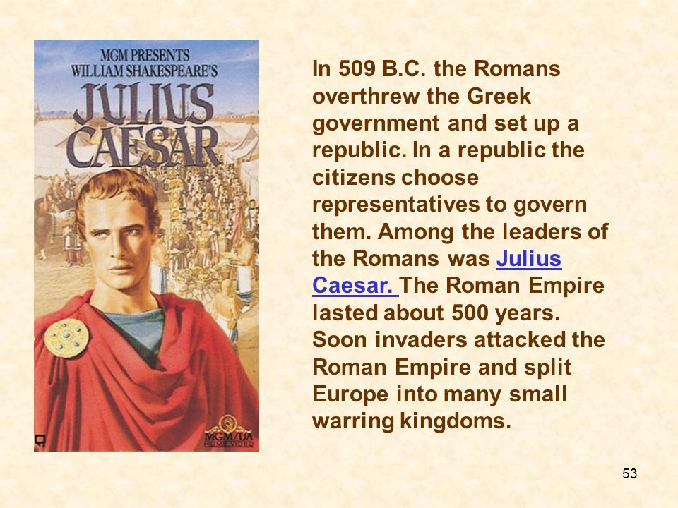 In 509 B.C. the Romans overthrew the Greek government and set up a republic. In a republic the citizens choose representatives to govern them. Among t