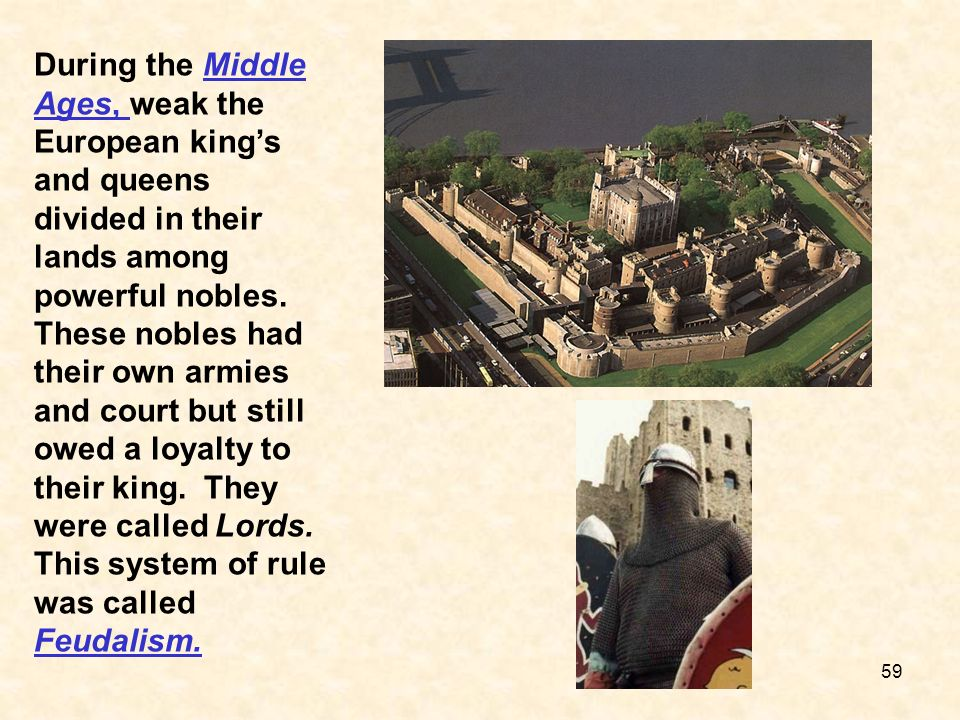 During the Middle Ages, weak the European kings and queens divided in their lands among powerful nobles. These nobles had their own armies and court b