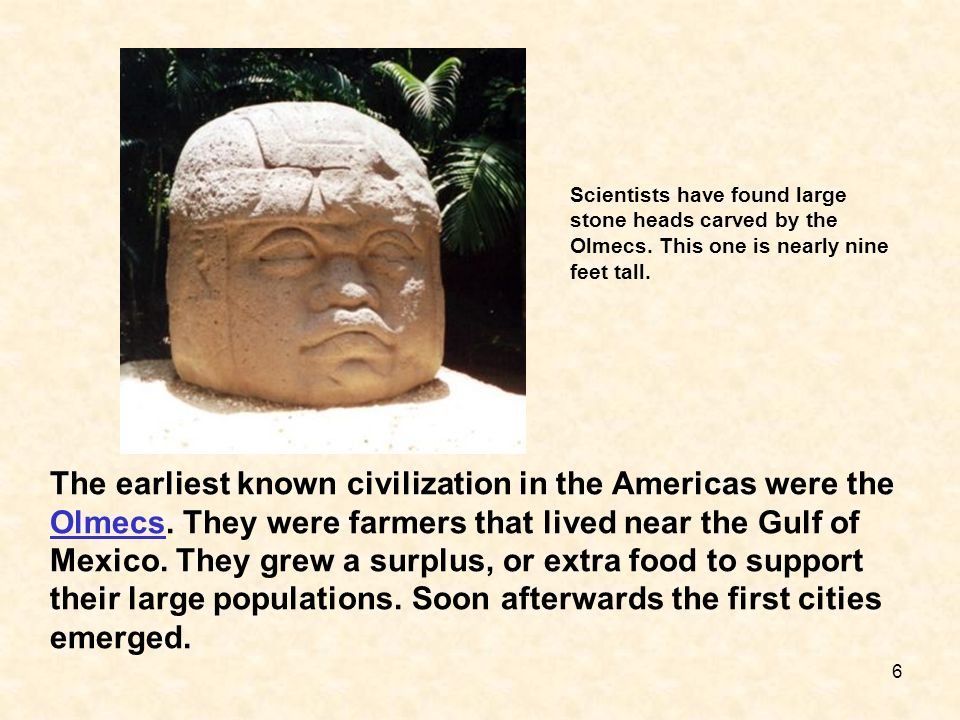 The earliest known civilization in the Americas were the Olmecs. They were farmers that lived near the Gulf of Mexico. They grew a surplus, or extra f
