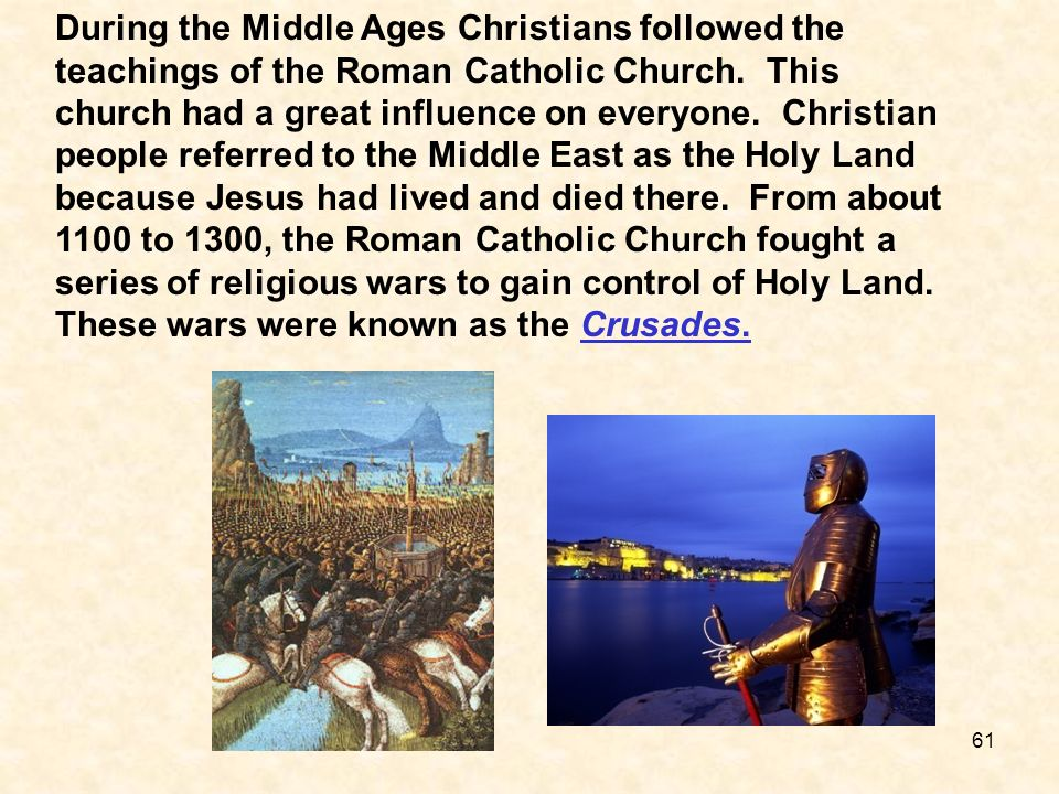 During the Middle Ages Christians followed the teachings of the Roman Catholic Church. This church had a great influence on everyone. Christian people
