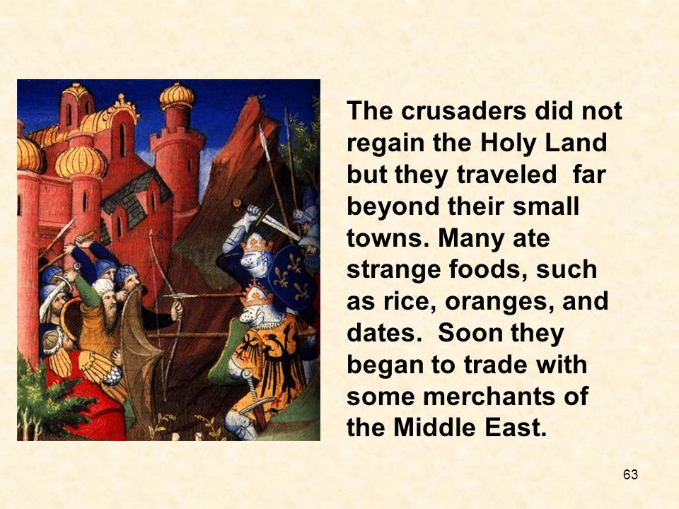 The crusaders did not regain the Holy Land but they traveled far beyond their small towns. Many ate strange foods, such as rice, oranges, and dates. S