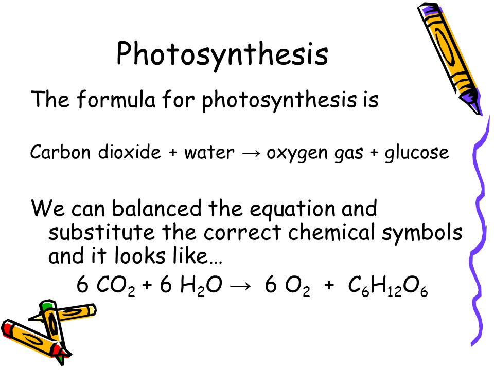 Photosynthesis The formula for photosynthesis is Carbon dioxide + water oxygen gas + glucose We can balanced the equation and substitute the correct c