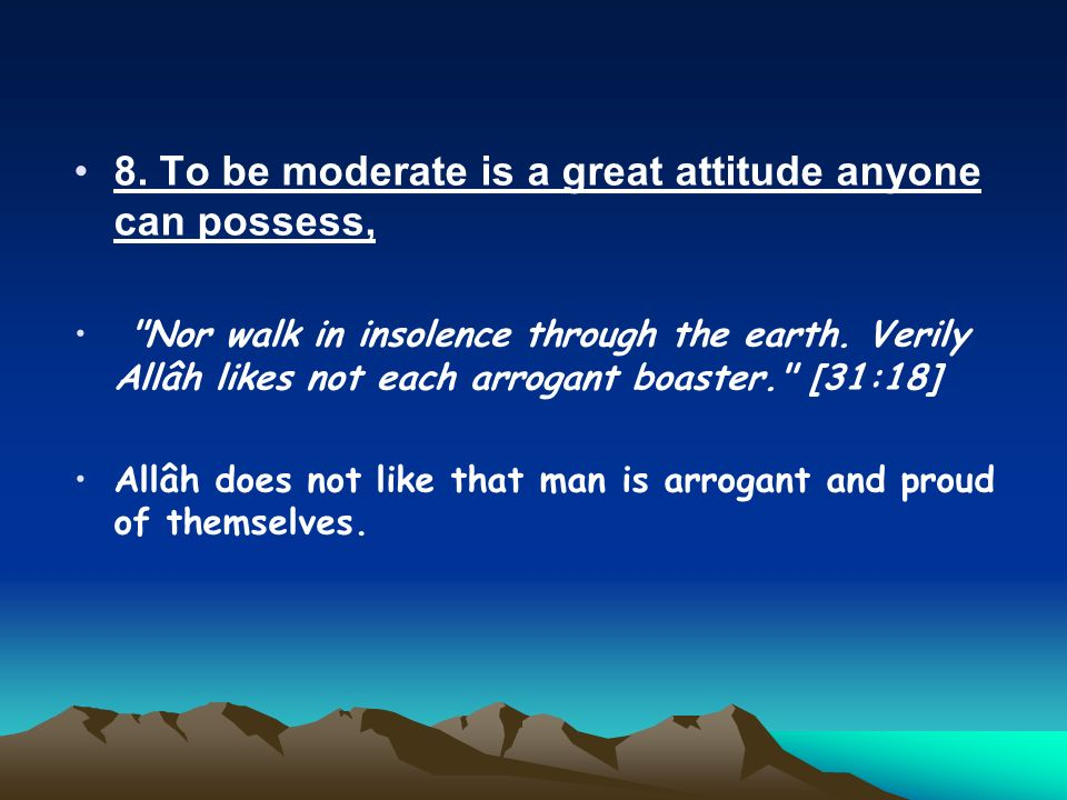 8. To be moderate is a great attitude anyone can possess, Nor walk in insolence through the earth.