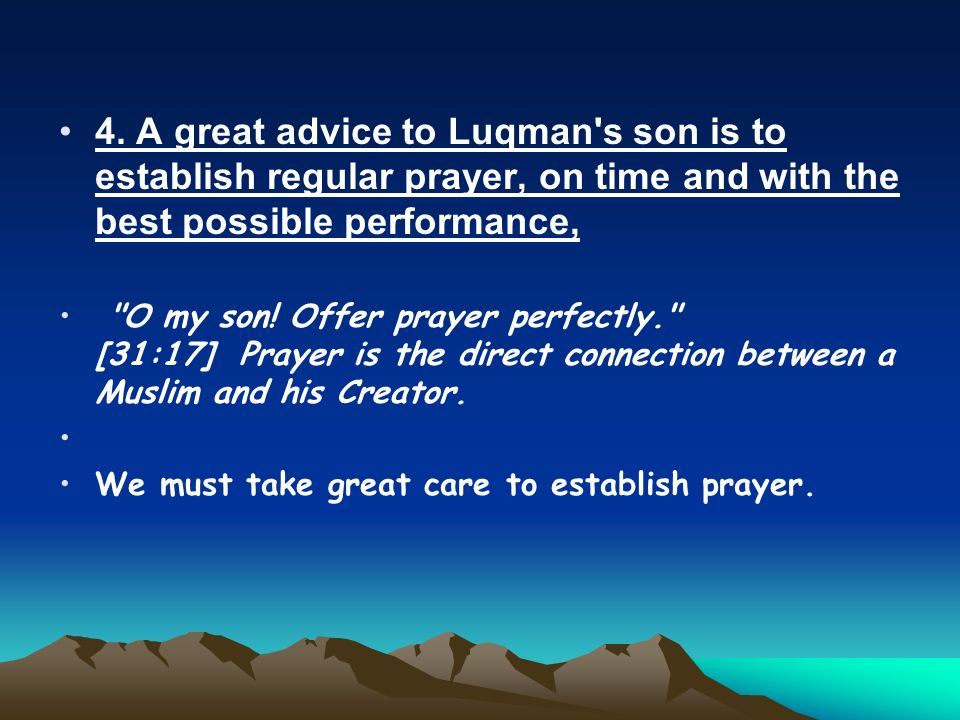 4. A great advice to Luqman's son is to establish regular prayer, on time and with the best possible performance,
