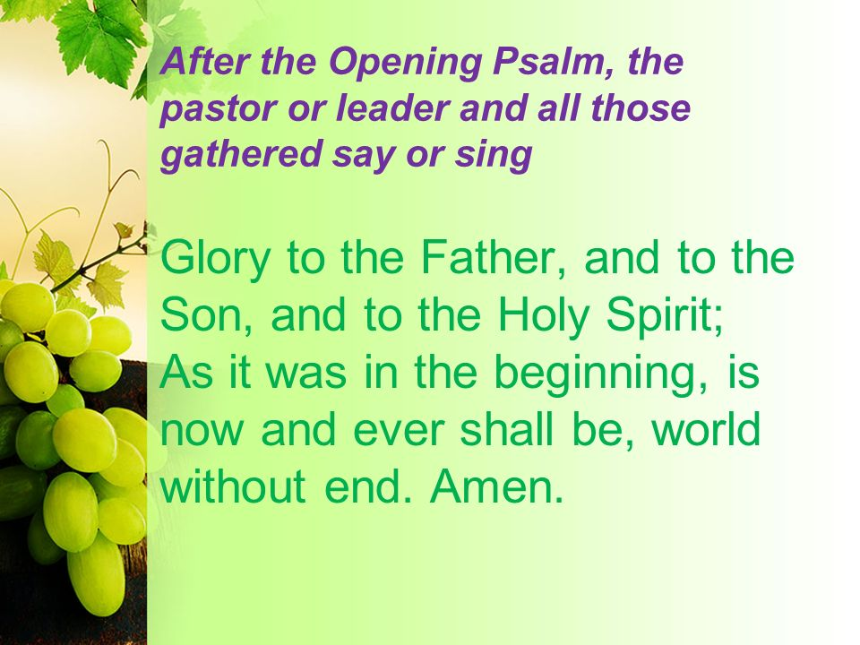 After the Opening Psalm, the pastor or leader and all those gathered say or sing Glory to the Father, and to the Son, and to the Holy Spirit; As it wa
