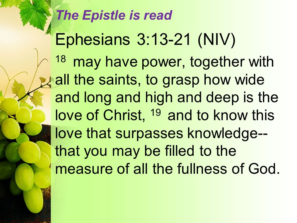The Epistle is read Ephesians 3:13-21 (NIV) 18 may have power, together with all the saints, to grasp how wide and long and high and deep is the love