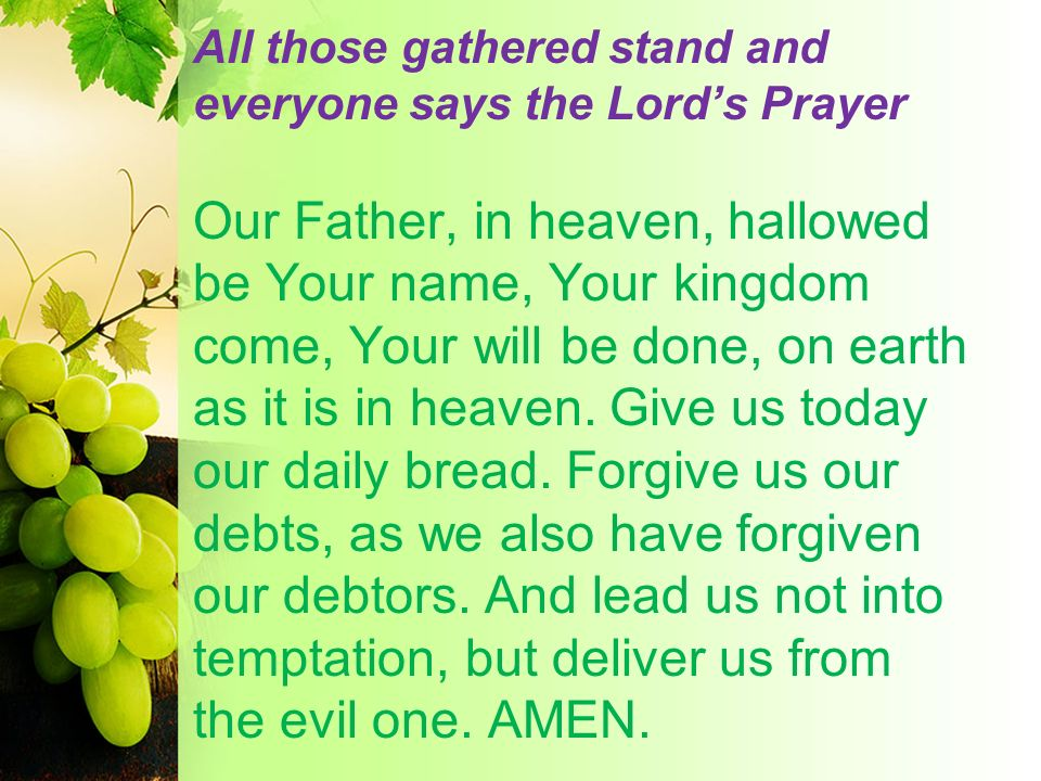 All those gathered stand and everyone says the Lords Prayer Our Father, in heaven, hallowed be Your name, Your kingdom come, Your will be done, on ear